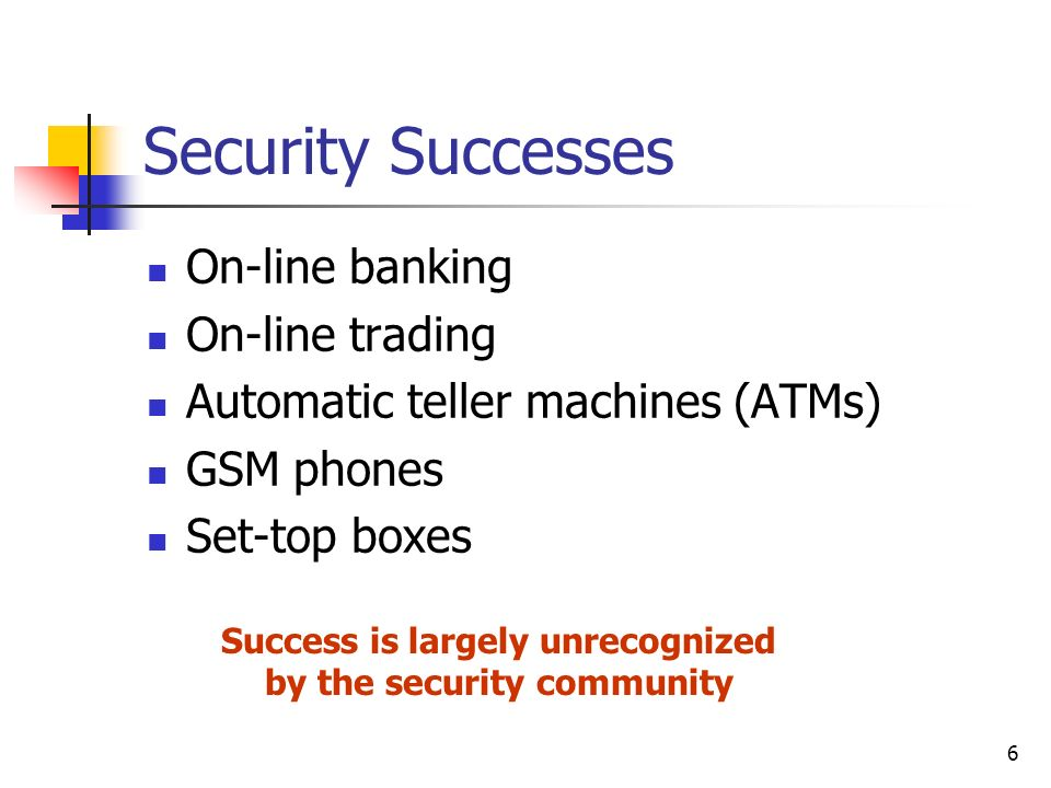6 Security Successes On-line banking On-line trading Automatic teller machines (ATMs) GSM phones Set-top boxes Success is largely unrecognized by the security community