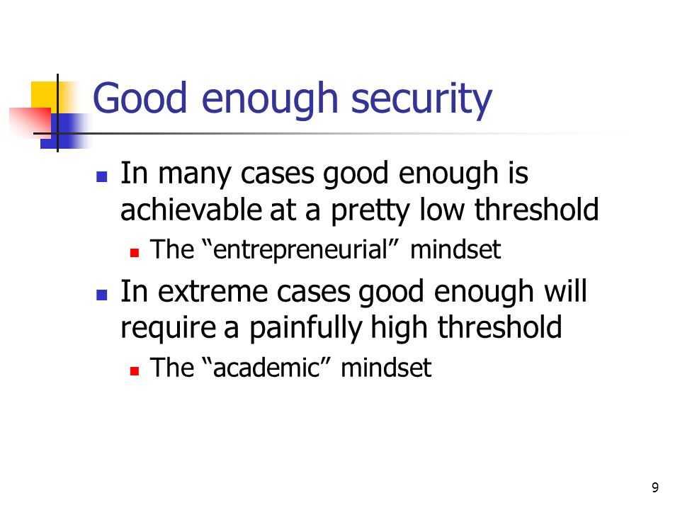 9 Good enough security In many cases good enough is achievable at a pretty low threshold The entrepreneurial mindset In extreme cases good enough will require a painfully high threshold The academic mindset