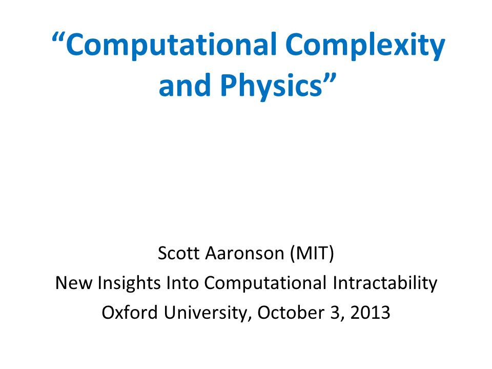 Computational Complexity and Physics Scott Aaronson (MIT) New Insights Into Computational Intractability Oxford University, October 3, 2013