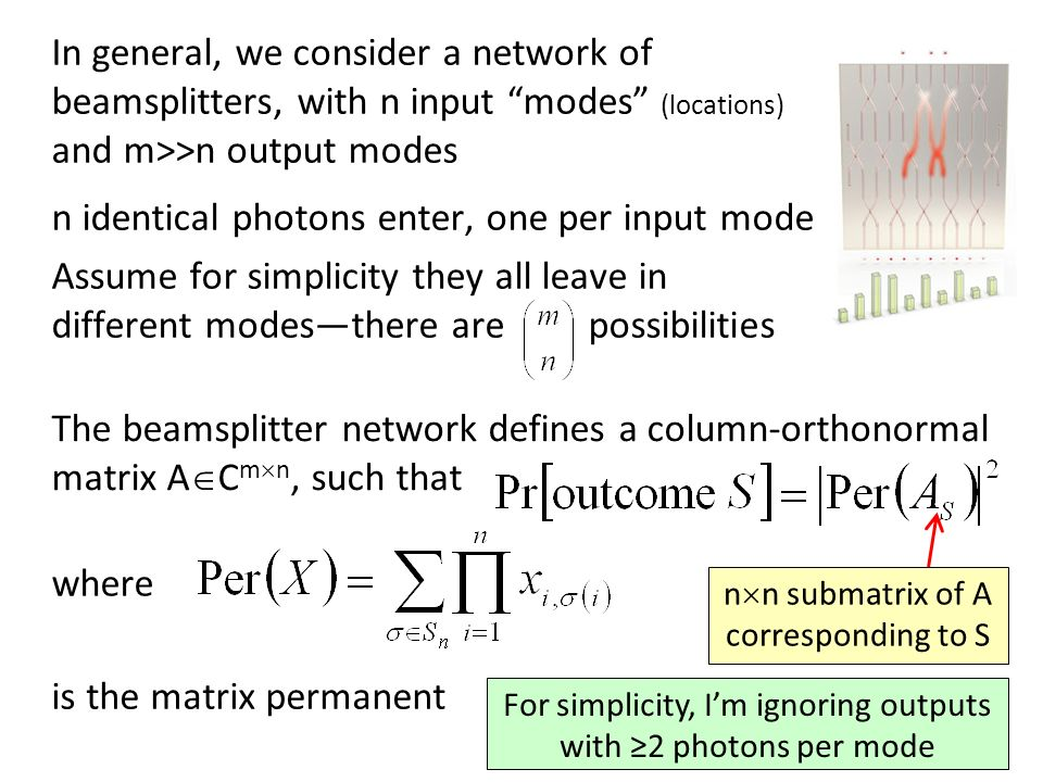 In general, we consider a network of beamsplitters, with n input modes (locations) and m>>n output modes n identical photons enter, one per input mode Assume for simplicity they all leave in different modesthere are possibilities The beamsplitter network defines a column-orthonormal matrix A C m n, such that where is the matrix permanent n n submatrix of A corresponding to S For simplicity, Im ignoring outputs with 2 photons per mode