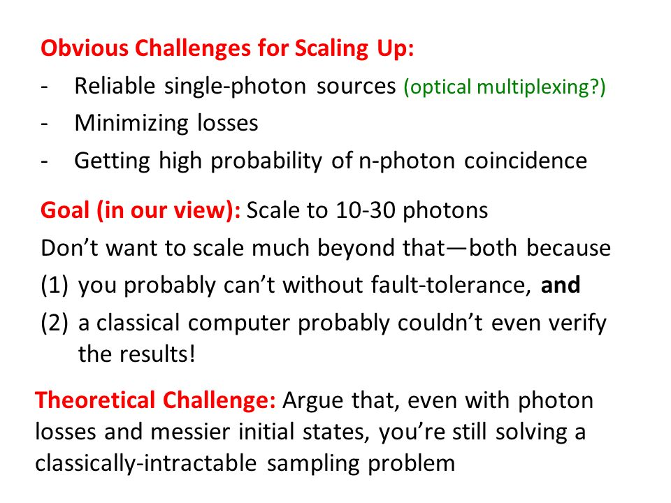Goal (in our view): Scale to photons Dont want to scale much beyond thatboth because (1)you probably cant without fault-tolerance, and (2)a classical computer probably couldnt even verify the results.