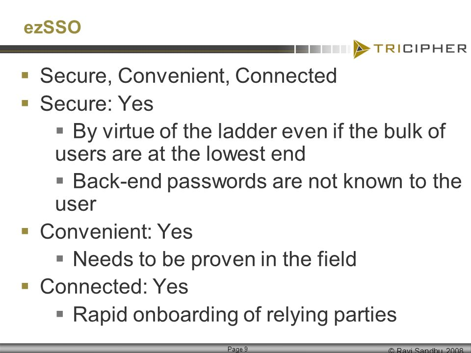 © Ravi Sandhu, 2008 Page 9 ezSSO Secure, Convenient, Connected Secure: Yes By virtue of the ladder even if the bulk of users are at the lowest end Back-end passwords are not known to the user Convenient: Yes Needs to be proven in the field Connected: Yes Rapid onboarding of relying parties