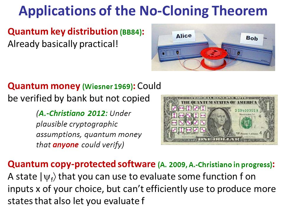 Applications of the No-Cloning Theorem Quantum money (Wiesner 1969) : Could be verified by bank but not copied Quantum key distribution (BB84) : Already basically practical.