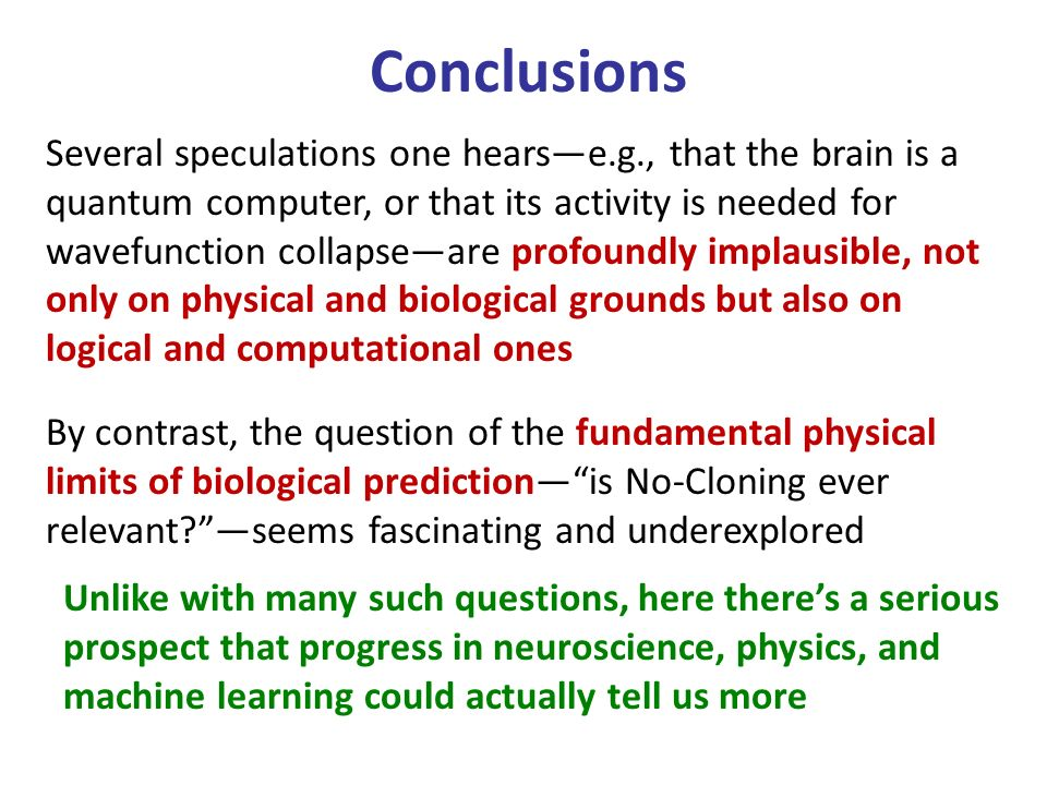 Conclusions Several speculations one hearse.g., that the brain is a quantum computer, or that its activity is needed for wavefunction collapseare profoundly implausible, not only on physical and biological grounds but also on logical and computational ones By contrast, the question of the fundamental physical limits of biological predictionis No-Cloning ever relevant seems fascinating and underexplored Unlike with many such questions, here theres a serious prospect that progress in neuroscience, physics, and machine learning could actually tell us more