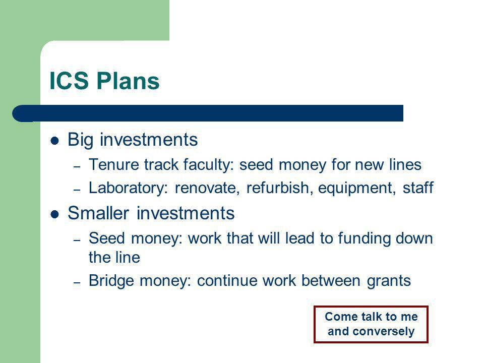 ICS Plans Big investments – Tenure track faculty: seed money for new lines – Laboratory: renovate, refurbish, equipment, staff Smaller investments – Seed money: work that will lead to funding down the line – Bridge money: continue work between grants Come talk to me and conversely