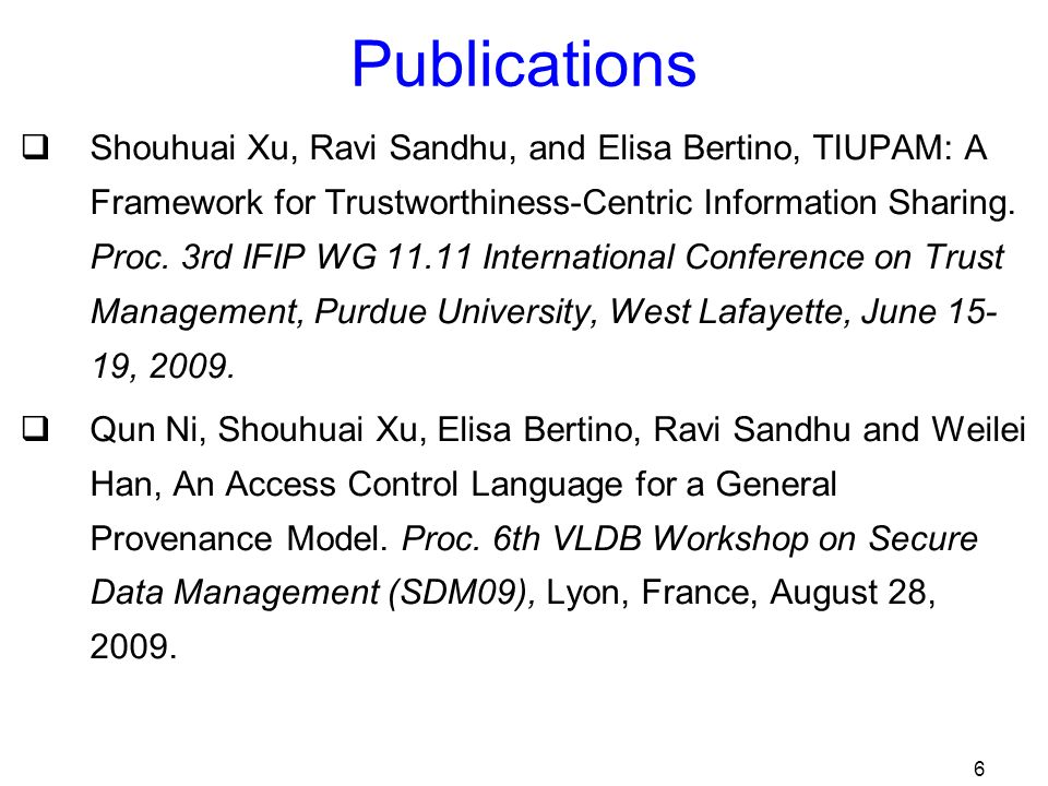 6 Publications Shouhuai Xu, Ravi Sandhu, and Elisa Bertino, TIUPAM: A Framework for Trustworthiness-Centric Information Sharing.
