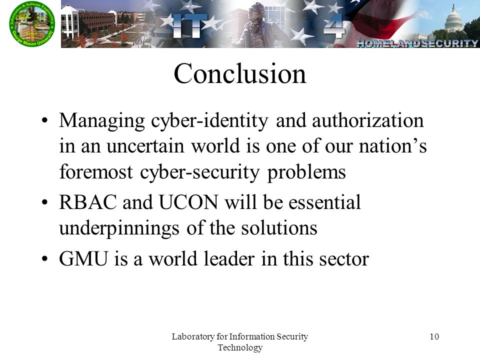 Laboratory for Information Security Technology 10 Conclusion Managing cyber-identity and authorization in an uncertain world is one of our nations foremost cyber-security problems RBAC and UCON will be essential underpinnings of the solutions GMU is a world leader in this sector