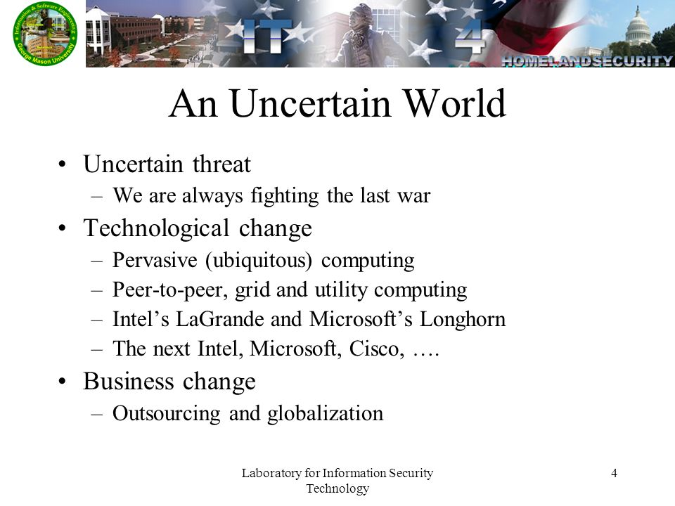 Laboratory for Information Security Technology 4 An Uncertain World Uncertain threat –We are always fighting the last war Technological change –Pervasive (ubiquitous) computing –Peer-to-peer, grid and utility computing –Intels LaGrande and Microsofts Longhorn –The next Intel, Microsoft, Cisco, ….