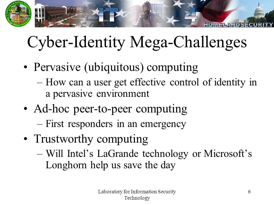 Laboratory for Information Security Technology 6 Cyber-Identity Mega-Challenges Pervasive (ubiquitous) computing –How can a user get effective control of identity in a pervasive environment Ad-hoc peer-to-peer computing –First responders in an emergency Trustworthy computing –Will Intels LaGrande technology or Microsofts Longhorn help us save the day