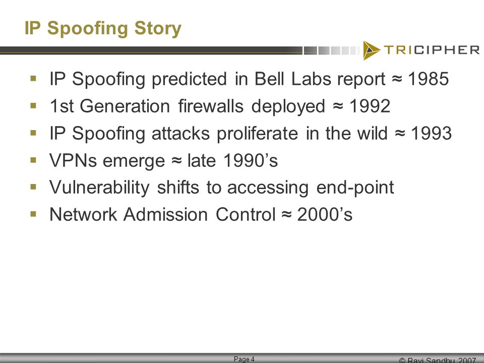 © Ravi Sandhu, 2007 Page 4 IP Spoofing Story IP Spoofing predicted in Bell Labs report 1985 1st Generation firewalls deployed 1992 IP Spoofing attacks proliferate in the wild 1993 VPNs emerge late 1990s Vulnerability shifts to accessing end-point Network Admission Control 2000s