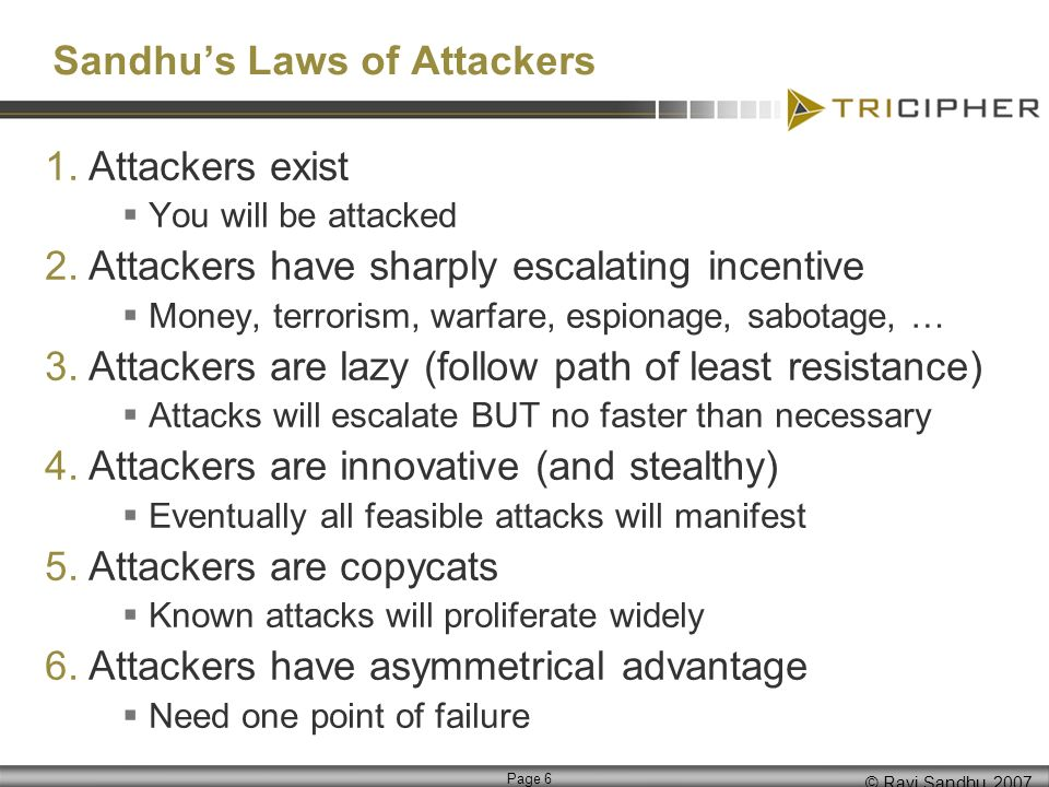 © Ravi Sandhu, 2007 Page 6 Sandhus Laws of Attackers 1.Attackers exist You will be attacked 2.Attackers have sharply escalating incentive Money, terrorism, warfare, espionage, sabotage, … 3.Attackers are lazy (follow path of least resistance) Attacks will escalate BUT no faster than necessary 4.Attackers are innovative (and stealthy) Eventually all feasible attacks will manifest 5.Attackers are copycats Known attacks will proliferate widely 6.Attackers have asymmetrical advantage Need one point of failure