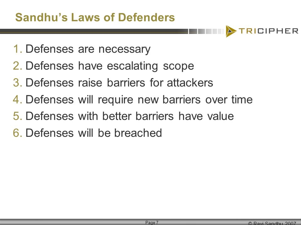 © Ravi Sandhu, 2007 Page 7 Sandhus Laws of Defenders 1.Defenses are necessary 2.Defenses have escalating scope 3.Defenses raise barriers for attackers 4.Defenses will require new barriers over time 5.Defenses with better barriers have value 6.Defenses will be breached