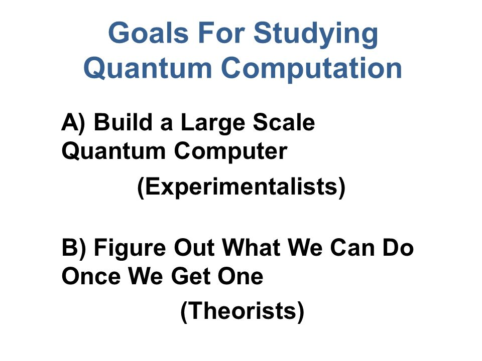 Goals For Studying Quantum Computation A) Build a Large Scale Quantum Computer B) Figure Out What We Can Do Once We Get One (Experimentalists) (Theorists)