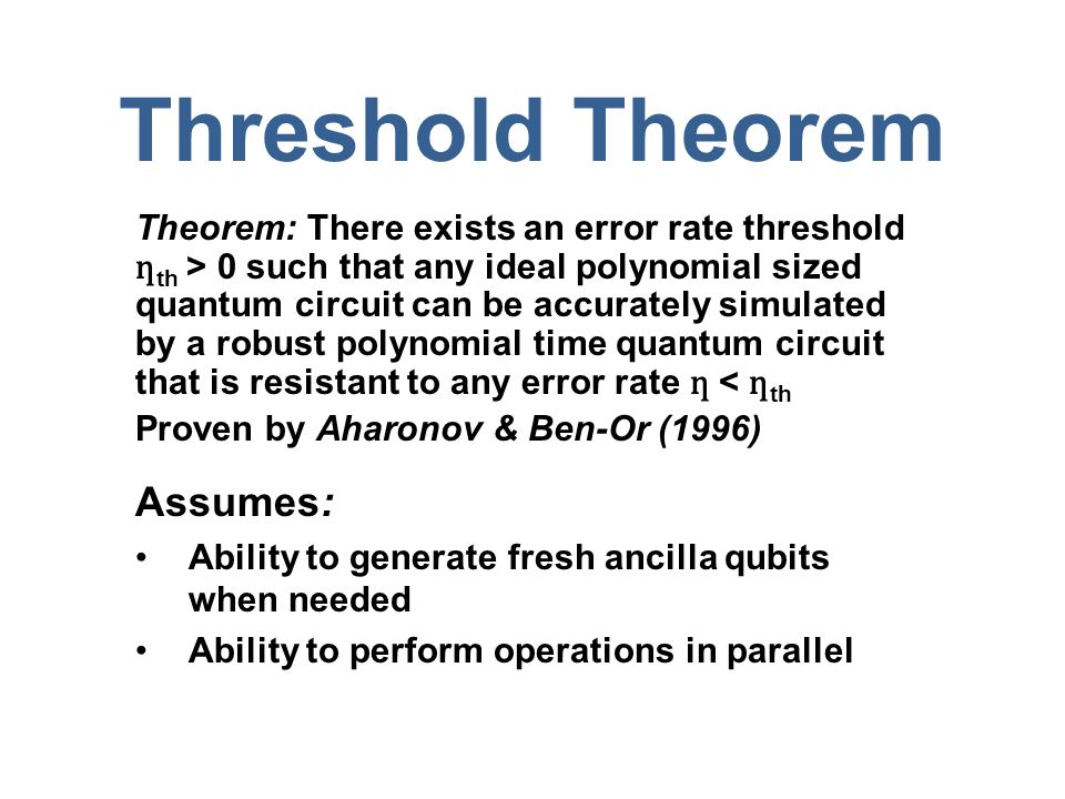 Threshold Theorem Theorem: There exists an error rate threshold ƞ th > 0 such that any ideal polynomial sized quantum circuit can be accurately simulated by a robust polynomial time quantum circuit that is resistant to any error rate ƞ < ƞ th Proven by Aharonov & Ben-Or (1996) Assumes: Ability to generate fresh ancilla qubits when needed Ability to perform operations in parallel