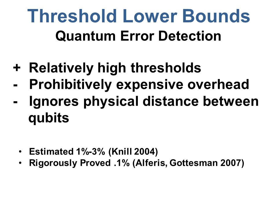 Threshold Lower Bounds Quantum Error Detection Estimated 1%-3% (Knill 2004) Rigorously Proved.1% (Alferis, Gottesman 2007) + Relatively high thresholds - Prohibitively expensive overhead - Ignores physical distance between qubits