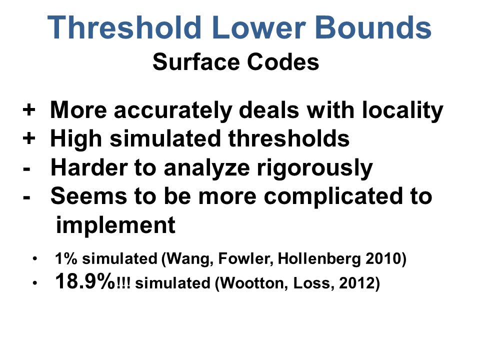 Threshold Lower Bounds Surface Codes + More accurately deals with locality + High simulated thresholds - Harder to analyze rigorously - Seems to be more complicated to implement 1% simulated (Wang, Fowler, Hollenberg 2010) 18.9% !!.