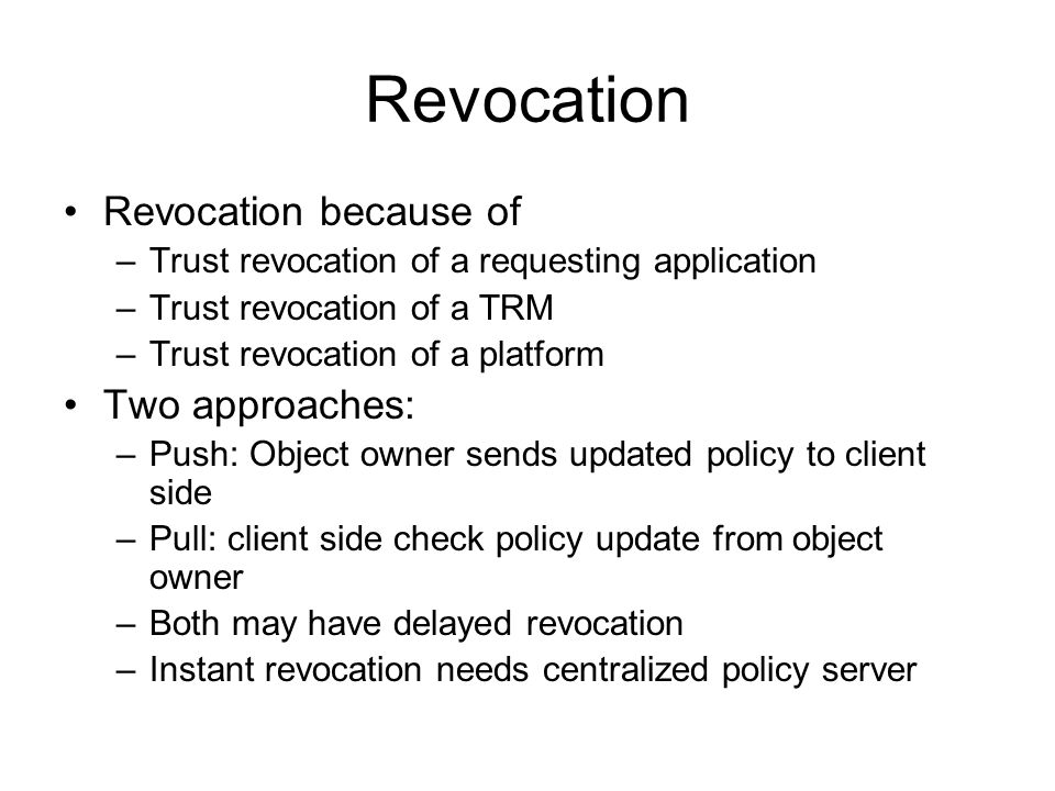 Revocation Revocation because of –Trust revocation of a requesting application –Trust revocation of a TRM –Trust revocation of a platform Two approaches: –Push: Object owner sends updated policy to client side –Pull: client side check policy update from object owner –Both may have delayed revocation –Instant revocation needs centralized policy server