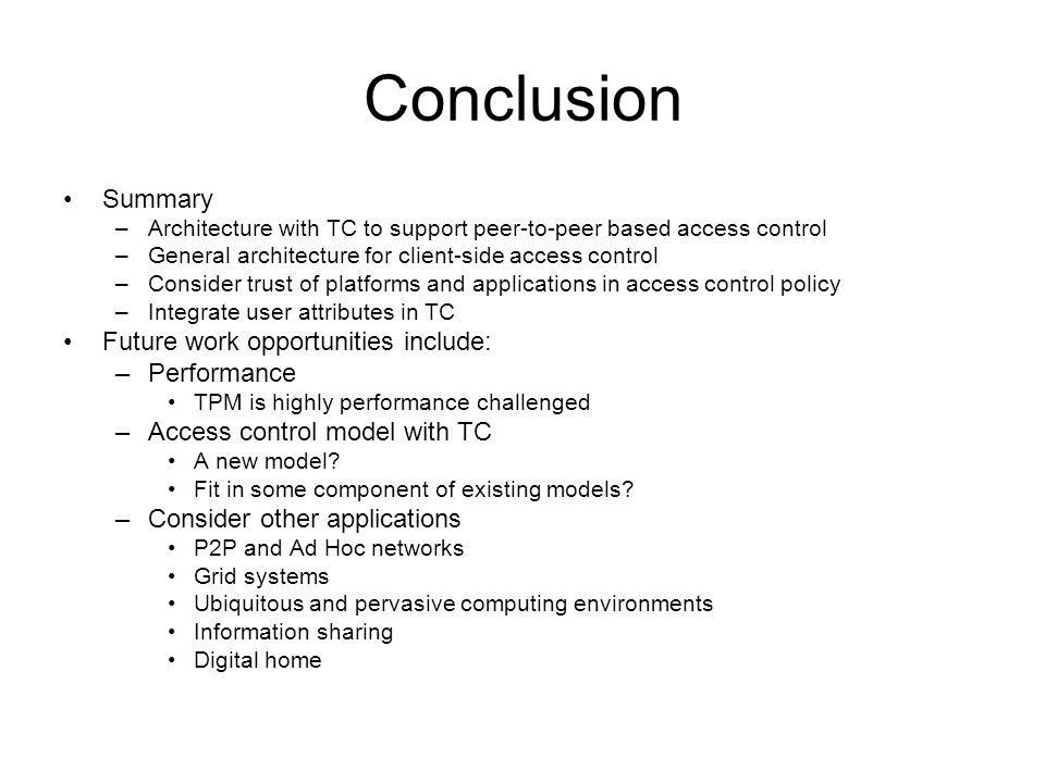 Conclusion Summary –Architecture with TC to support peer-to-peer based access control –General architecture for client-side access control –Consider trust of platforms and applications in access control policy –Integrate user attributes in TC Future work opportunities include: –Performance TPM is highly performance challenged –Access control model with TC A new model.