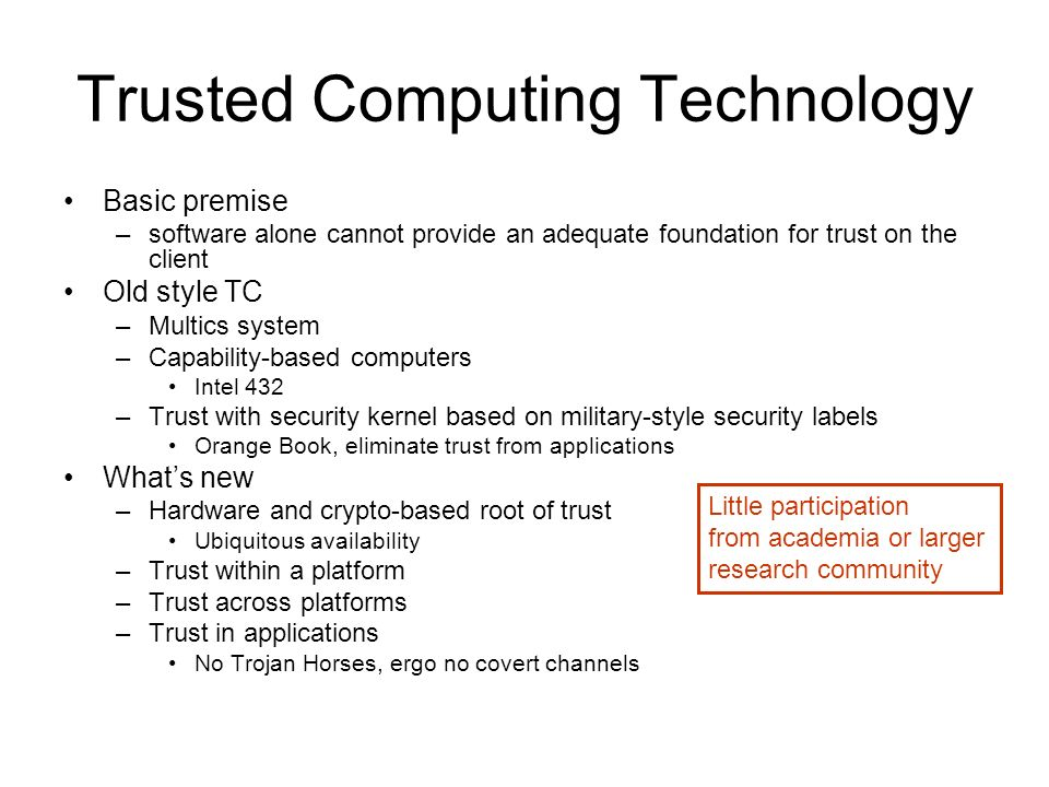 Trusted Computing Technology Basic premise –software alone cannot provide an adequate foundation for trust on the client Old style TC –Multics system –Capability-based computers Intel 432 –Trust with security kernel based on military-style security labels Orange Book, eliminate trust from applications Whats new –Hardware and crypto-based root of trust Ubiquitous availability –Trust within a platform –Trust across platforms –Trust in applications No Trojan Horses, ergo no covert channels Little participation from academia or larger research community