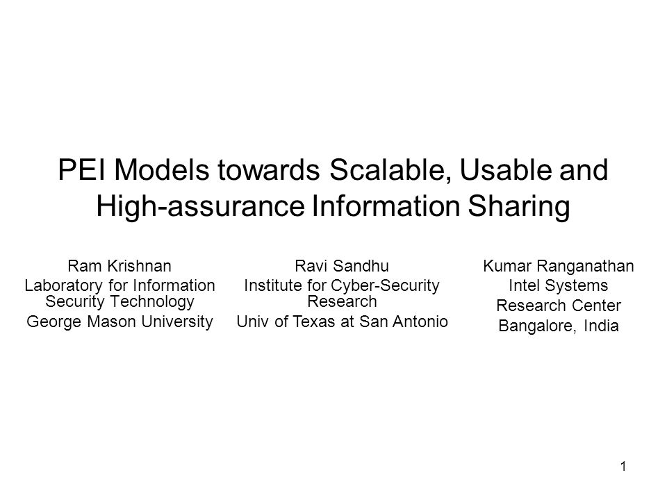 1 PEI Models towards Scalable, Usable and High-assurance Information Sharing Ram Krishnan Laboratory for Information Security Technology George Mason University Kumar Ranganathan Intel Systems Research Center Bangalore, India Ravi Sandhu Institute for Cyber-Security Research Univ of Texas at San Antonio