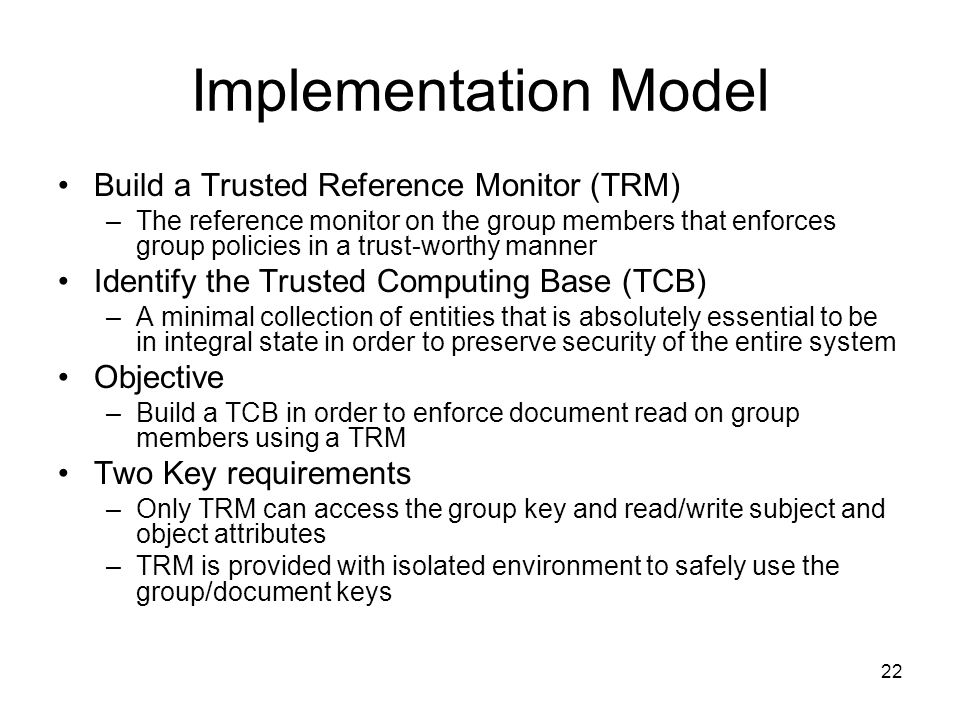 22 Implementation Model Build a Trusted Reference Monitor (TRM) –The reference monitor on the group members that enforces group policies in a trust-worthy manner Identify the Trusted Computing Base (TCB) –A minimal collection of entities that is absolutely essential to be in integral state in order to preserve security of the entire system Objective –Build a TCB in order to enforce document read on group members using a TRM Two Key requirements –Only TRM can access the group key and read/write subject and object attributes –TRM is provided with isolated environment to safely use the group/document keys