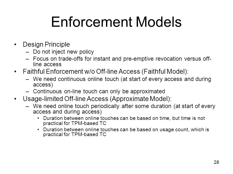 28 Enforcement Models Design Principle –Do not inject new policy –Focus on trade-offs for instant and pre-emptive revocation versus off- line access Faithful Enforcement w/o Off-line Access (Faithful Model): –We need continuous online touch (at start of every access and during access) –Continuous on-line touch can only be approximated Usage-limited Off-line Access (Approximate Model): –We need online touch periodically after some duration (at start of every access and during access) Duration between online touches can be based on time, but time is not practical for TPM-based TC Duration between online touches can be based on usage count, which is practical for TPM-based TC