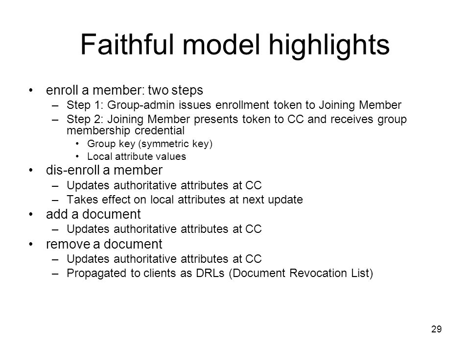 29 Faithful model highlights enroll a member: two steps –Step 1: Group-admin issues enrollment token to Joining Member –Step 2: Joining Member presents token to CC and receives group membership credential Group key (symmetric key) Local attribute values dis-enroll a member –Updates authoritative attributes at CC –Takes effect on local attributes at next update add a document –Updates authoritative attributes at CC remove a document –Updates authoritative attributes at CC –Propagated to clients as DRLs (Document Revocation List)