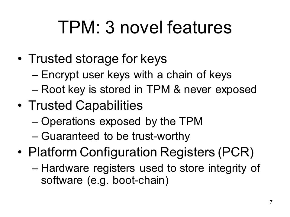 7 TPM: 3 novel features Trusted storage for keys –Encrypt user keys with a chain of keys –Root key is stored in TPM & never exposed Trusted Capabilities –Operations exposed by the TPM –Guaranteed to be trust-worthy Platform Configuration Registers (PCR) –Hardware registers used to store integrity of software (e.g.