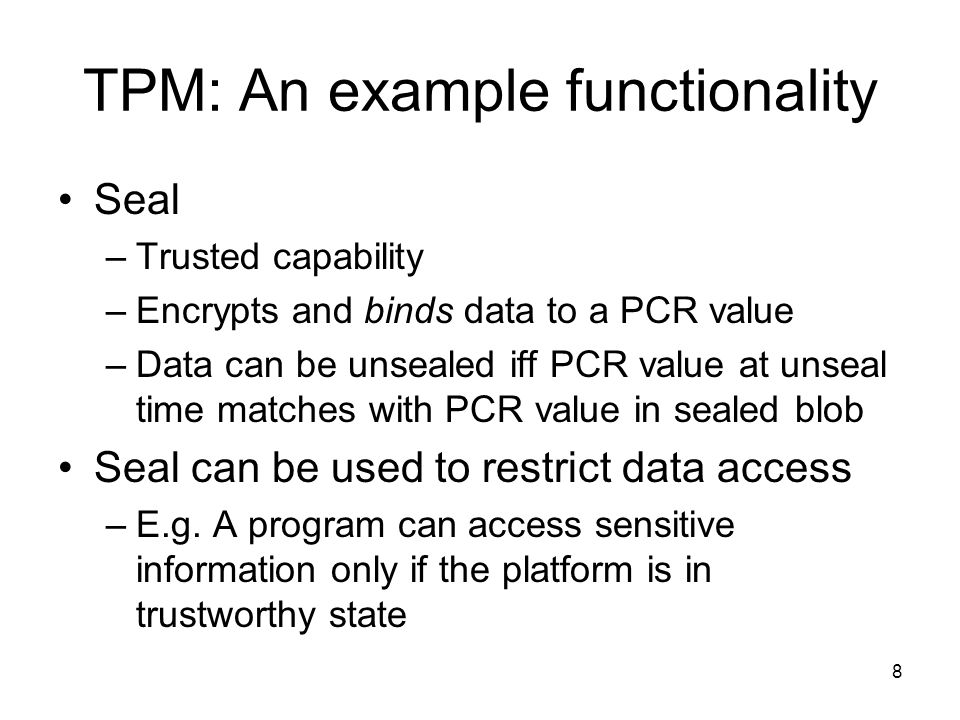 8 TPM: An example functionality Seal –Trusted capability –Encrypts and binds data to a PCR value –Data can be unsealed iff PCR value at unseal time matches with PCR value in sealed blob Seal can be used to restrict data access –E.g.