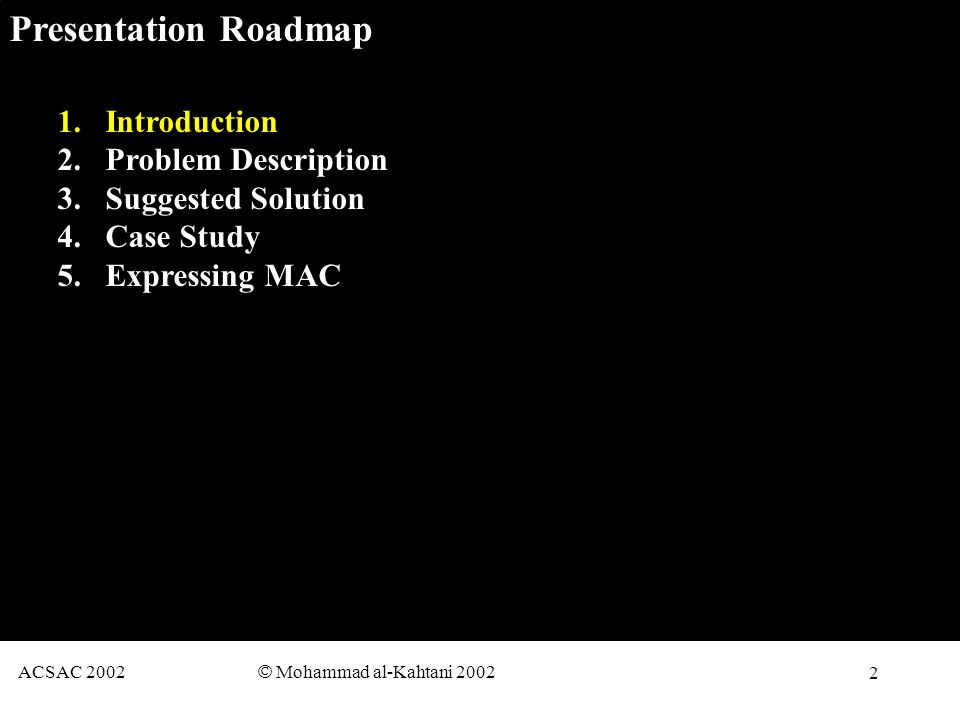 2 ACSAC 2002 © Mohammad al-Kahtani 2002 Presentation Roadmap 1.Introduction 2.Problem Description 3.Suggested Solution 4.Case Study 5.Expressing MAC