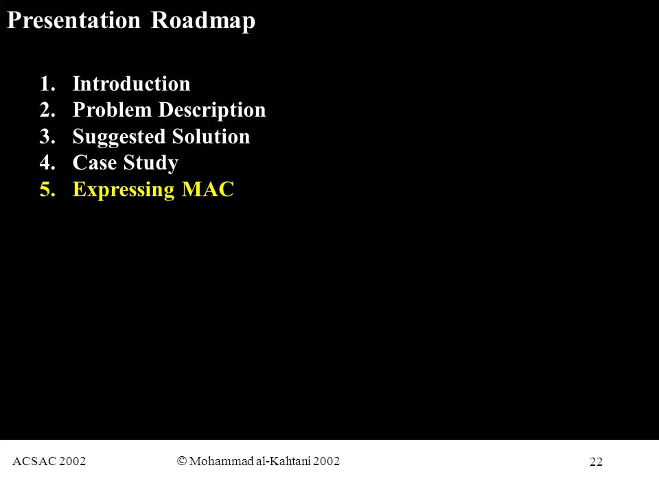 22 ACSAC 2002 © Mohammad al-Kahtani 2002 Presentation Roadmap 1.Introduction 2.Problem Description 3.Suggested Solution 4.Case Study 5.Expressing MAC