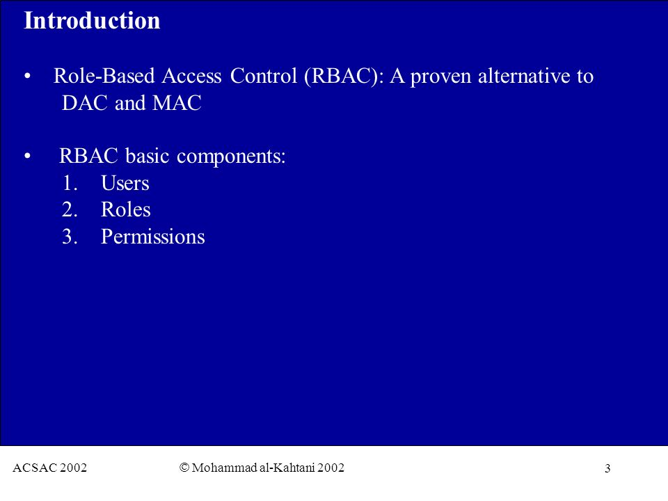 3 ACSAC 2002 © Mohammad al-Kahtani 2002 Introduction Role-Based Access Control (RBAC): A proven alternative to DAC and MAC RBAC basic components: 1.