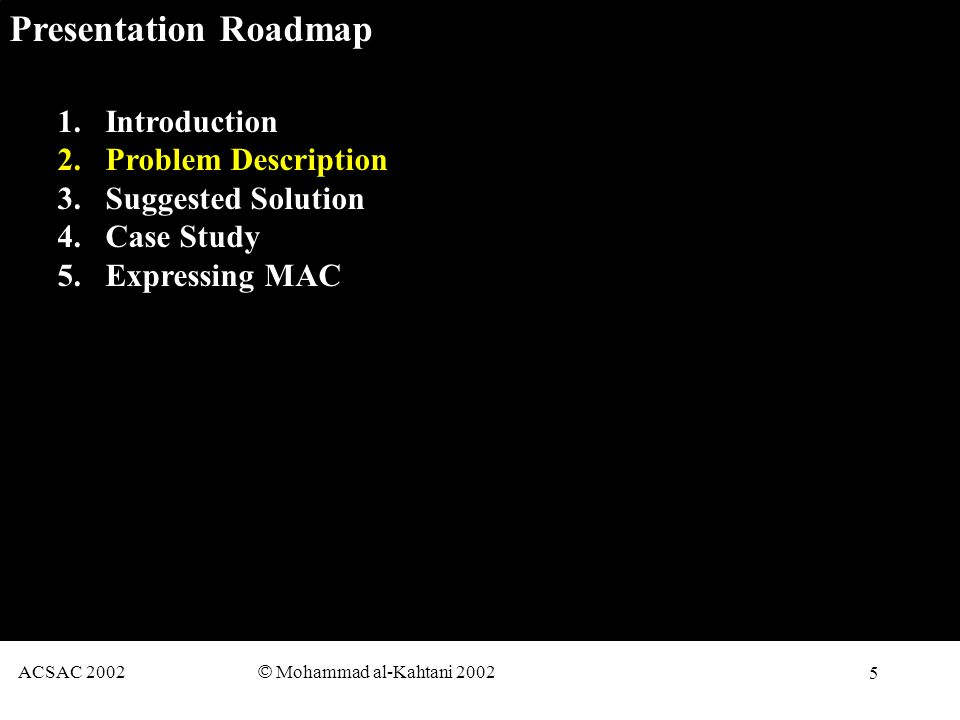5 ACSAC 2002 © Mohammad al-Kahtani 2002 Presentation Roadmap 1.Introduction 2.Problem Description 3.Suggested Solution 4.Case Study 5.Expressing MAC
