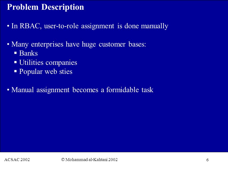 6 ACSAC 2002 © Mohammad al-Kahtani 2002 Problem Description In RBAC, user-to-role assignment is done manually Many enterprises have huge customer bases: Banks Utilities companies Popular web sties Manual assignment becomes a formidable task