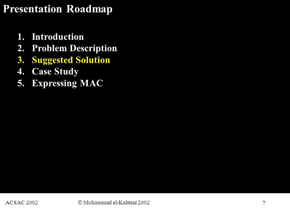 7 ACSAC 2002 © Mohammad al-Kahtani 2002 Presentation Roadmap 1.Introduction 2.Problem Description 3.Suggested Solution 4.Case Study 5.Expressing MAC