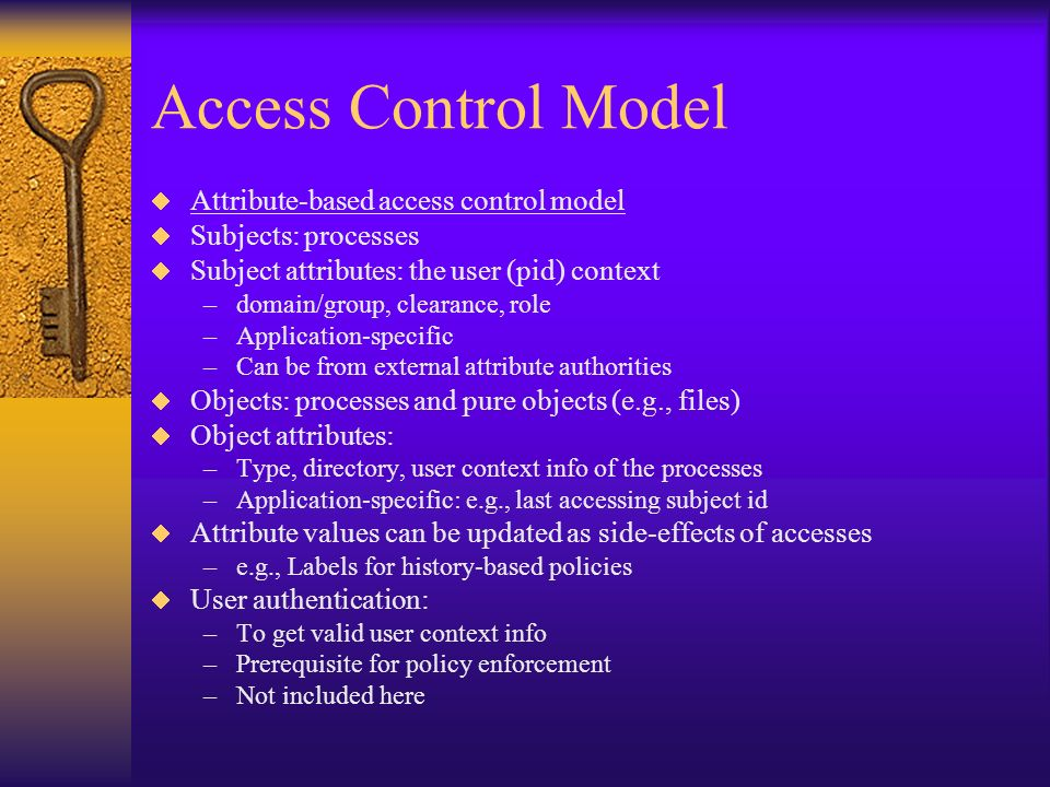 Access Control Model Attribute-based access control model Subjects: processes Subject attributes: the user (pid) context –domain/group, clearance, role –Application-specific –Can be from external attribute authorities Objects: processes and pure objects (e.g., files) Object attributes: –Type, directory, user context info of the processes –Application-specific: e.g., last accessing subject id Attribute values can be updated as side-effects of accesses –e.g., Labels for history-based policies User authentication: –To get valid user context info –Prerequisite for policy enforcement –Not included here