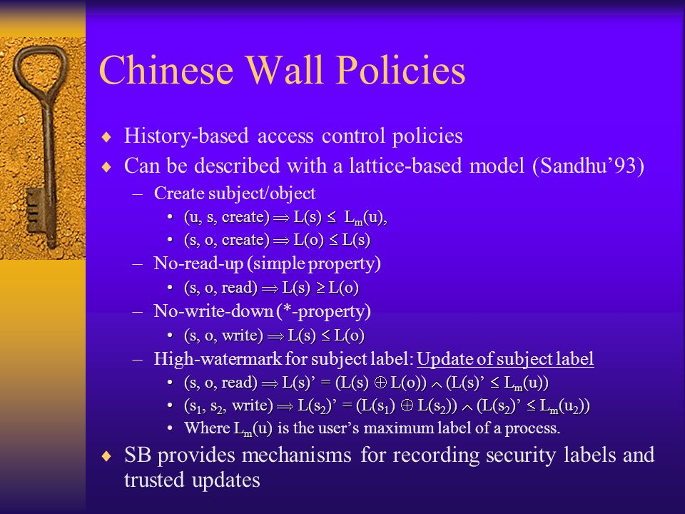 Chinese Wall Policies History-based access control policies Can be described with a lattice-based model (Sandhu93) –Create subject/object (u, s, create) L(s) L m (u),(u, s, create) L(s) L m (u), (s, o, create) L(o) L(s)(s, o, create) L(o) L(s) –No-read-up (simple property) (s, o, read) L(s) L(o)(s, o, read) L(s) L(o) –No-write-down (*-property) (s, o, write) L(s) L(o)(s, o, write) L(s) L(o) –High-watermark for subject label: Update of subject label (s, o, read) L(s) = (L(s) L(o)) (L(s) L m (u))(s, o, read) L(s) = (L(s) L(o)) (L(s) L m (u)) (s 1, s 2, write) L(s 2 ) = (L(s 1 ) L(s 2 )) (L(s 2 ) L m (u 2 ))(s 1, s 2, write) L(s 2 ) = (L(s 1 ) L(s 2 )) (L(s 2 ) L m (u 2 )) L m (u)Where L m (u) is the users maximum label of a process.