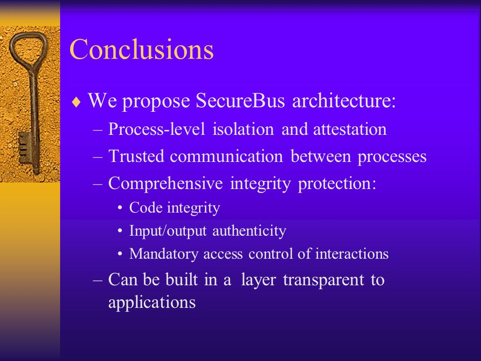 Conclusions We propose SecureBus architecture: –Process-level isolation and attestation –Trusted communication between processes –Comprehensive integrity protection: Code integrity Input/output authenticity Mandatory access control of interactions –Can be built in a layer transparent to applications