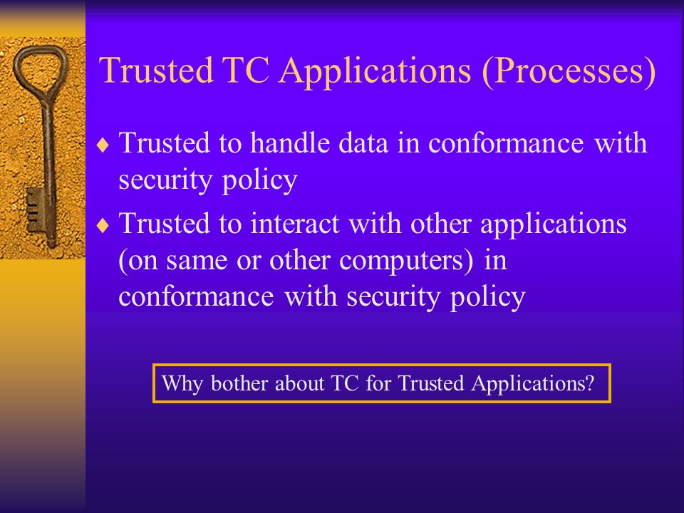 Trusted Applications (Processes) Trusted to handle data in conformance with security policy Trusted to interact with other applications (on same or other computers) in conformance with security policy Trusted TC Applications (Processes) Why bother about TC for Trusted Applications