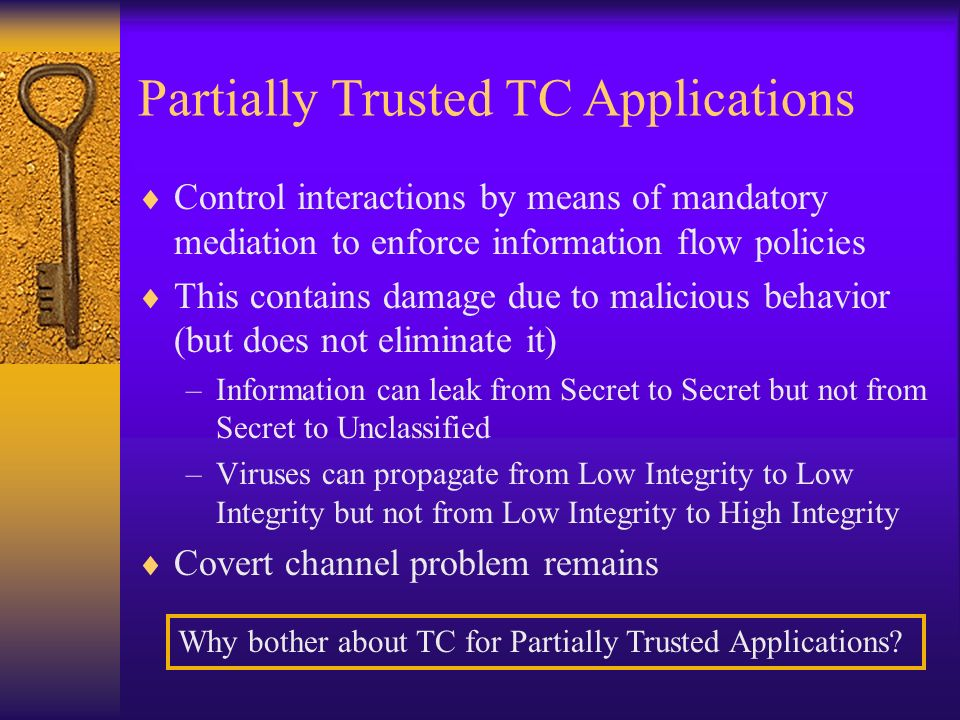 Partially Trusted Applications Control interactions by means of mandatory mediation to enforce information flow policies This contains damage due to malicious behavior (but does not eliminate it) –Information can leak from Secret to Secret but not from Secret to Unclassified –Viruses can propagate from Low Integrity to Low Integrity but not from Low Integrity to High Integrity Covert channel problem remains Partially Trusted TC Applications Why bother about TC for Partially Trusted Applications