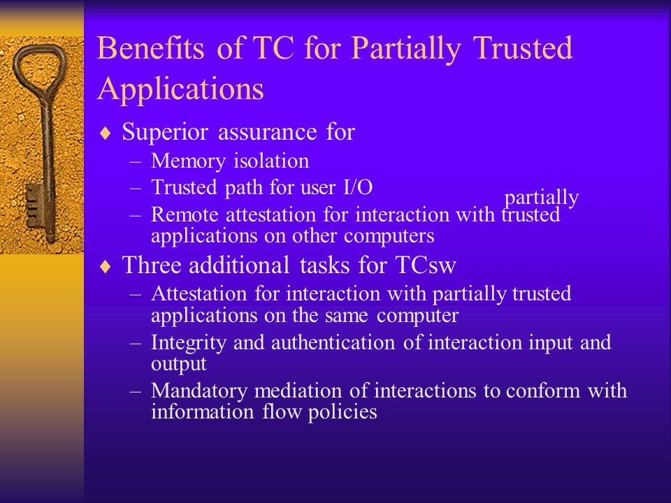 Benefits of TC for Trusted Applications Superior assurance for –Memory isolation –Trusted path for user I/O –Remote attestation for interaction with trusted applications on other computers Three additional tasks for TCsw –Attestation for interaction with partially trusted applications on the same computer –Integrity and authentication of interaction input and output –Mandatory mediation of interactions to conform with information flow policies Benefits of TC for Partially Trusted Applications partially