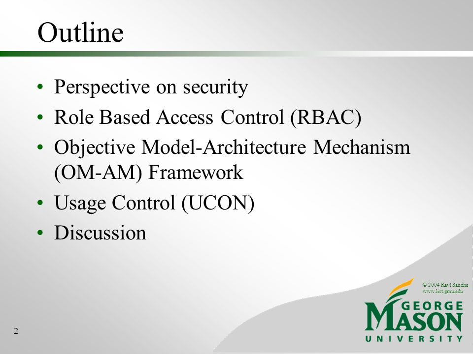 © 2004 Ravi Sandhu www.list.gmu.edu 2 Outline Perspective on security Role Based Access Control (RBAC) Objective Model-Architecture Mechanism (OM-AM) Framework Usage Control (UCON) Discussion