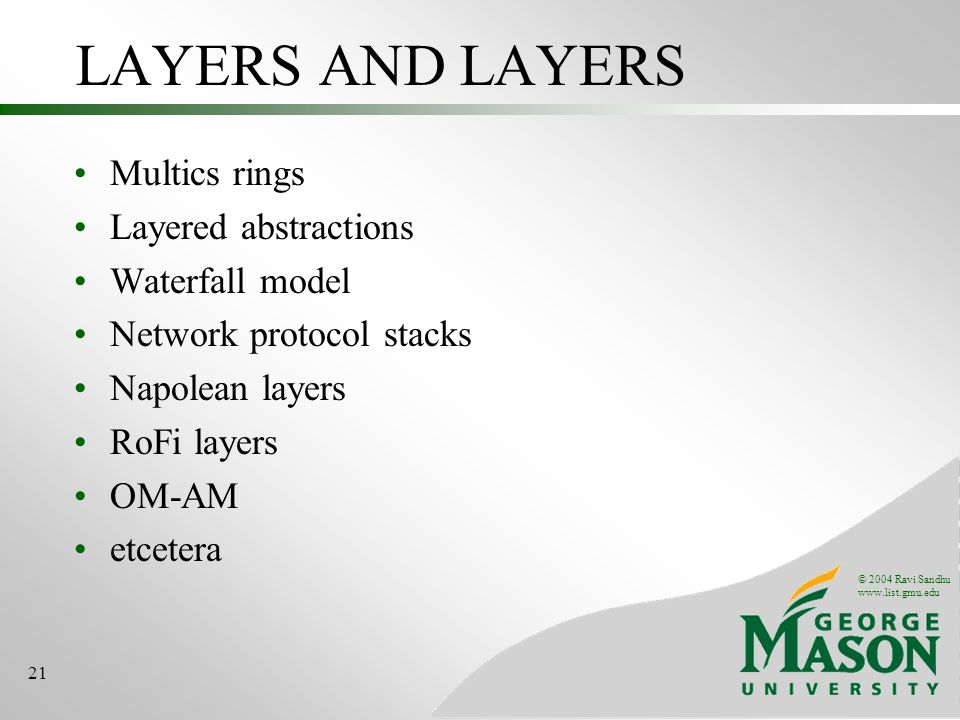 © 2004 Ravi Sandhu www.list.gmu.edu 21 LAYERS AND LAYERS Multics rings Layered abstractions Waterfall model Network protocol stacks Napolean layers RoFi layers OM-AM etcetera