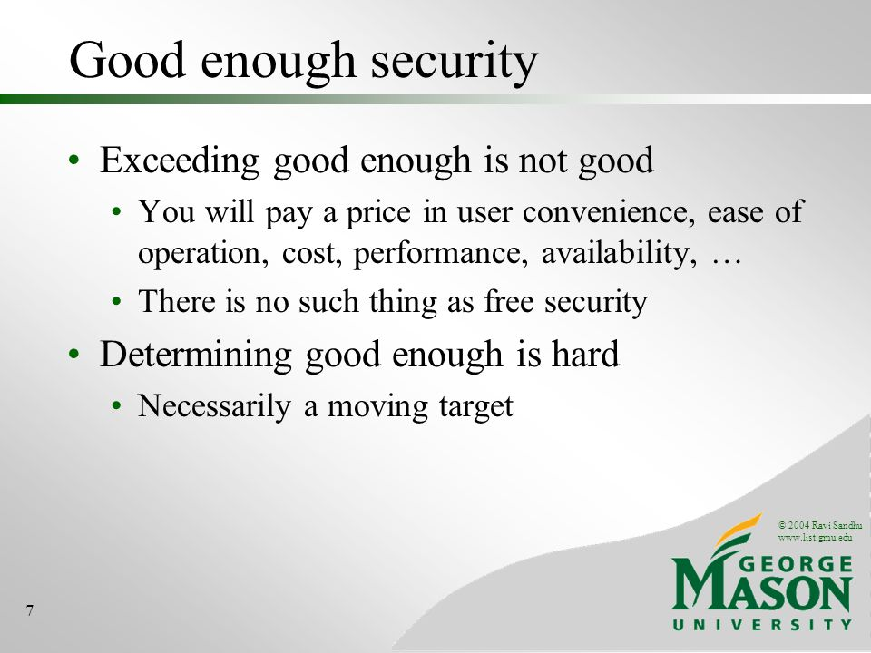© 2004 Ravi Sandhu www.list.gmu.edu 7 Good enough security Exceeding good enough is not good You will pay a price in user convenience, ease of operation, cost, performance, availability, … There is no such thing as free security Determining good enough is hard Necessarily a moving target