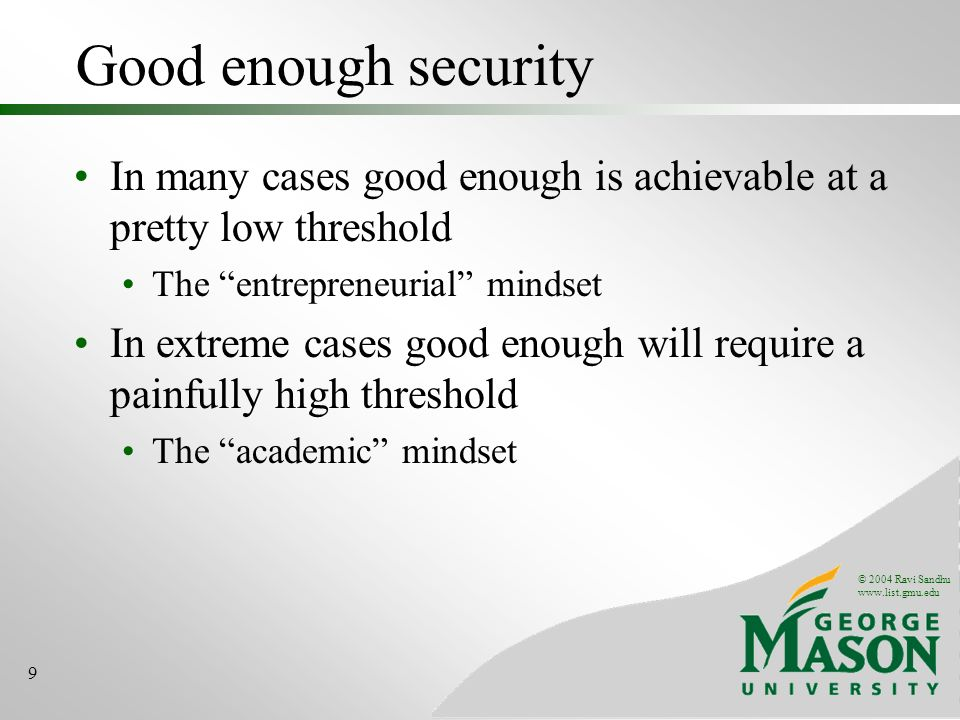 © 2004 Ravi Sandhu www.list.gmu.edu 9 Good enough security In many cases good enough is achievable at a pretty low threshold The entrepreneurial mindset In extreme cases good enough will require a painfully high threshold The academic mindset