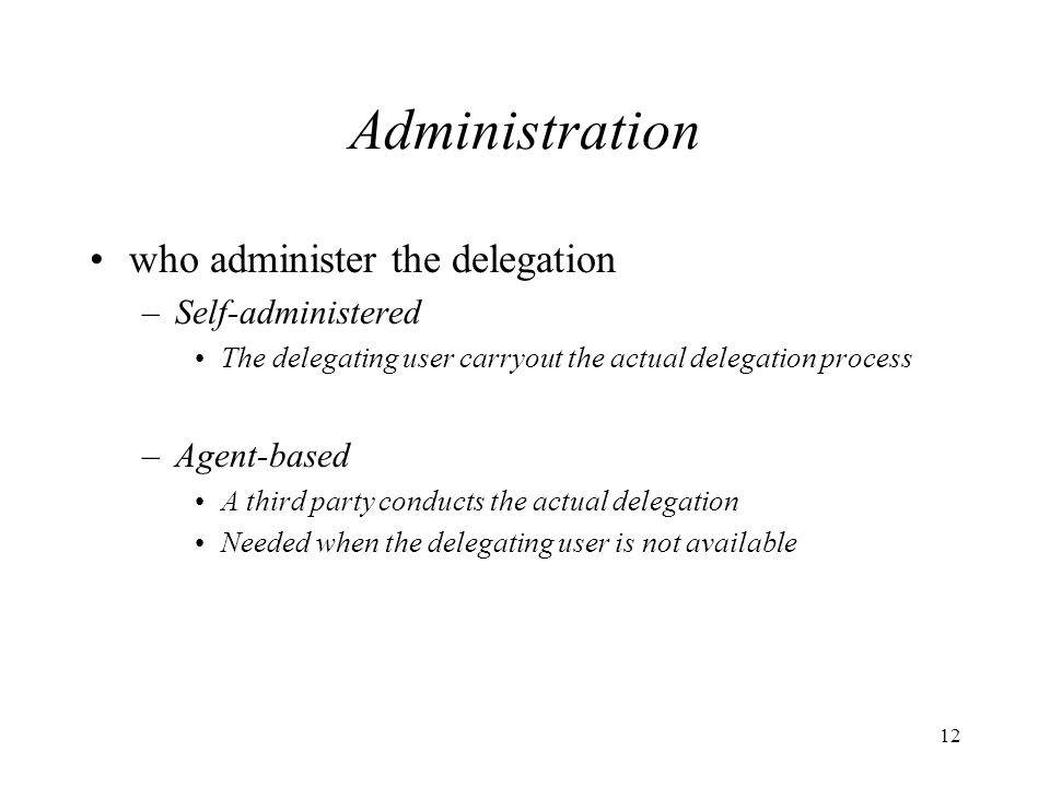 12 Administration who administer the delegation –Self-administered The delegating user carryout the actual delegation process –Agent-based A third party conducts the actual delegation Needed when the delegating user is not available