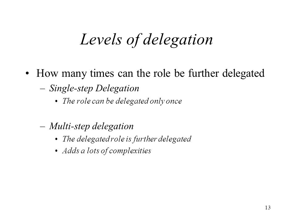13 Levels of delegation How many times can the role be further delegated –Single-step Delegation The role can be delegated only once –Multi-step delegation The delegated role is further delegated Adds a lots of complexities