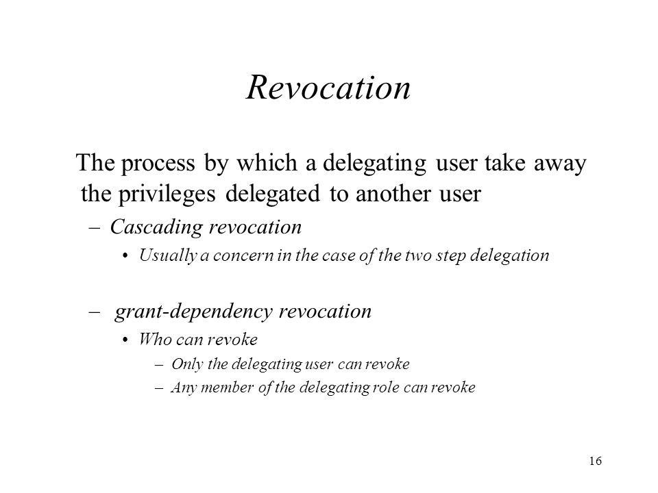 16 Revocation The process by which a delegating user take away the privileges delegated to another user –Cascading revocation Usually a concern in the case of the two step delegation – grant-dependency revocation Who can revoke –Only the delegating user can revoke –Any member of the delegating role can revoke
