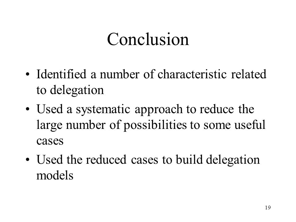 19 Conclusion Identified a number of characteristic related to delegation Used a systematic approach to reduce the large number of possibilities to some useful cases Used the reduced cases to build delegation models