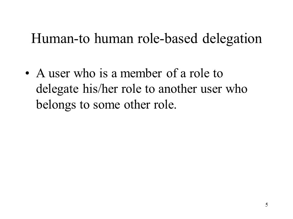 5 Human-to human role-based delegation A user who is a member of a role to delegate his/her role to another user who belongs to some other role.